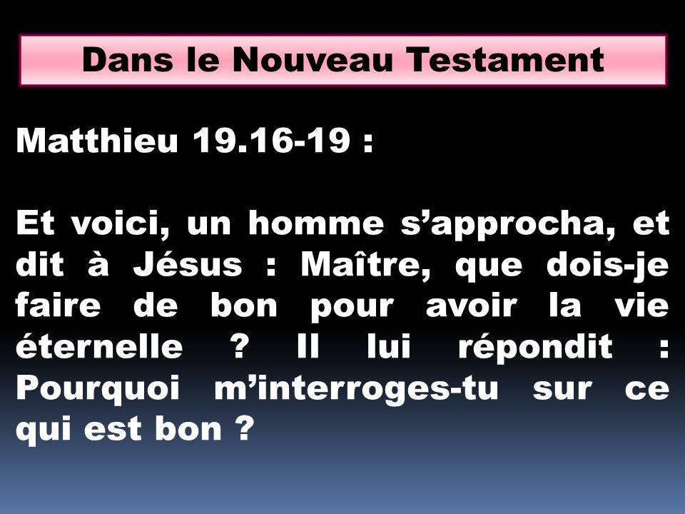 Dans le Nouveau Testament Matthieu 19.16-19 : Et voici, un homme sapprocha, et dit à Jésus : Maître, que dois-je faire de bon pour avoir la vie éternelle .