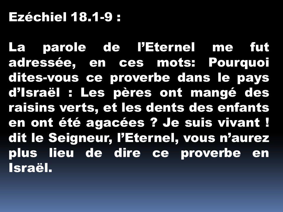 Ezéchiel 18.1-9 : La parole de lEternel me fut adressée, en ces mots: Pourquoi dites-vous ce proverbe dans le pays dIsraël : Les pères ont mangé des raisins verts, et les dents des enfants en ont été agacées .