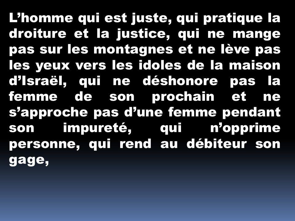 Lhomme qui est juste, qui pratique la droiture et la justice, qui ne mange pas sur les montagnes et ne lève pas les yeux vers les idoles de la maison dIsraël, qui ne déshonore pas la femme de son prochain et ne sapproche pas dune femme pendant son impureté, qui nopprime personne, qui rend au débiteur son gage,