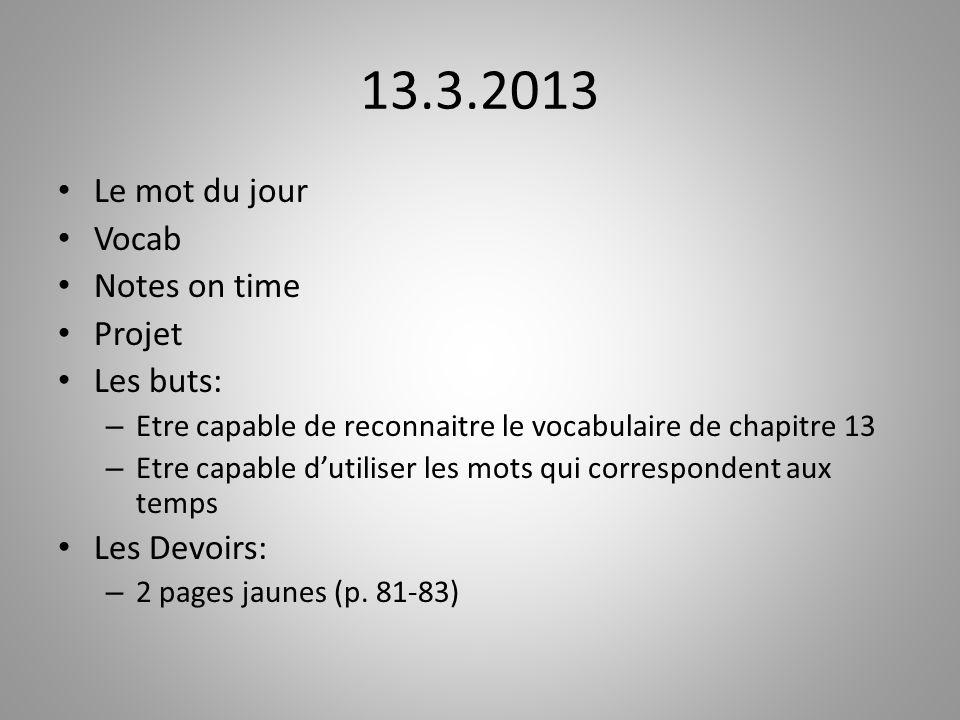 13.3.2013 Le mot du jour Vocab Notes on time Projet Les buts: – Etre capable de reconnaitre le vocabulaire de chapitre 13 – Etre capable dutiliser les
