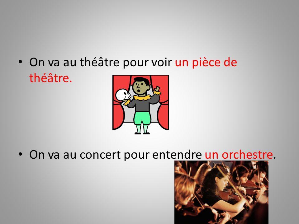 On va au théâtre pour voir un pièce de théâtre. On va au concert pour entendre un orchestre.