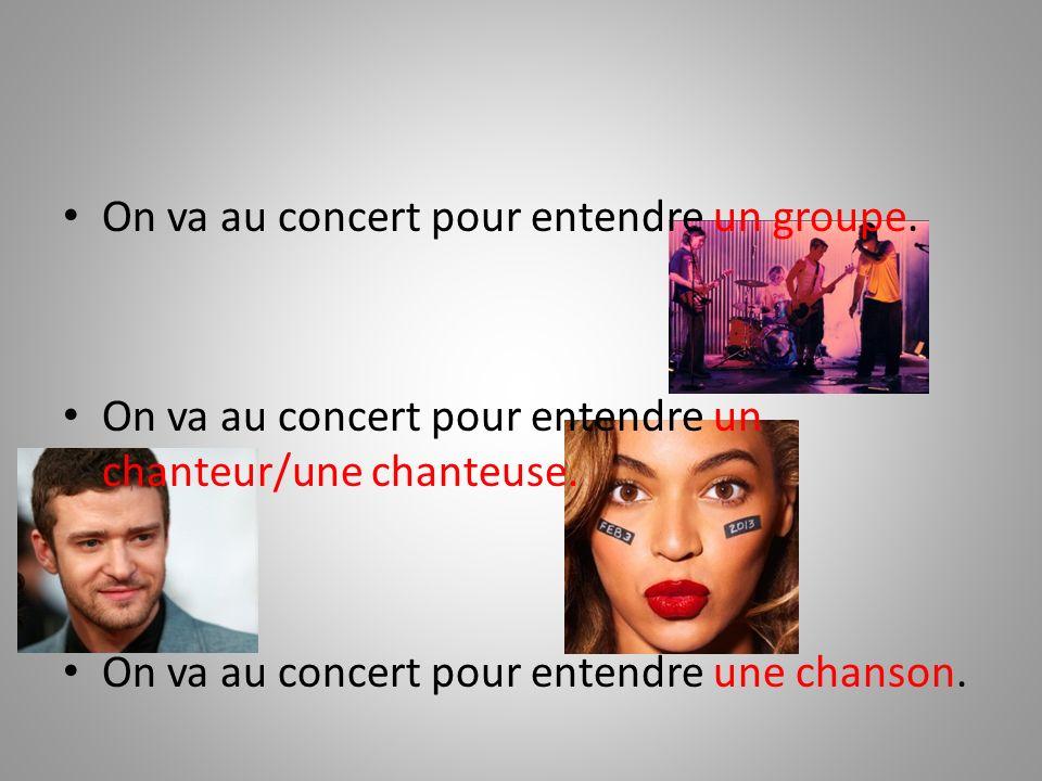 On va au concert pour entendre un groupe. On va au concert pour entendre un chanteur/une chanteuse. On va au concert pour entendre une chanson.