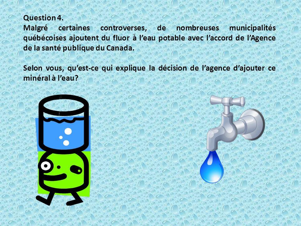 Question 4. Malgré certaines controverses, de nombreuses municipalités québécoises ajoutent du fluor à leau potable avec laccord de lAgence de la sant
