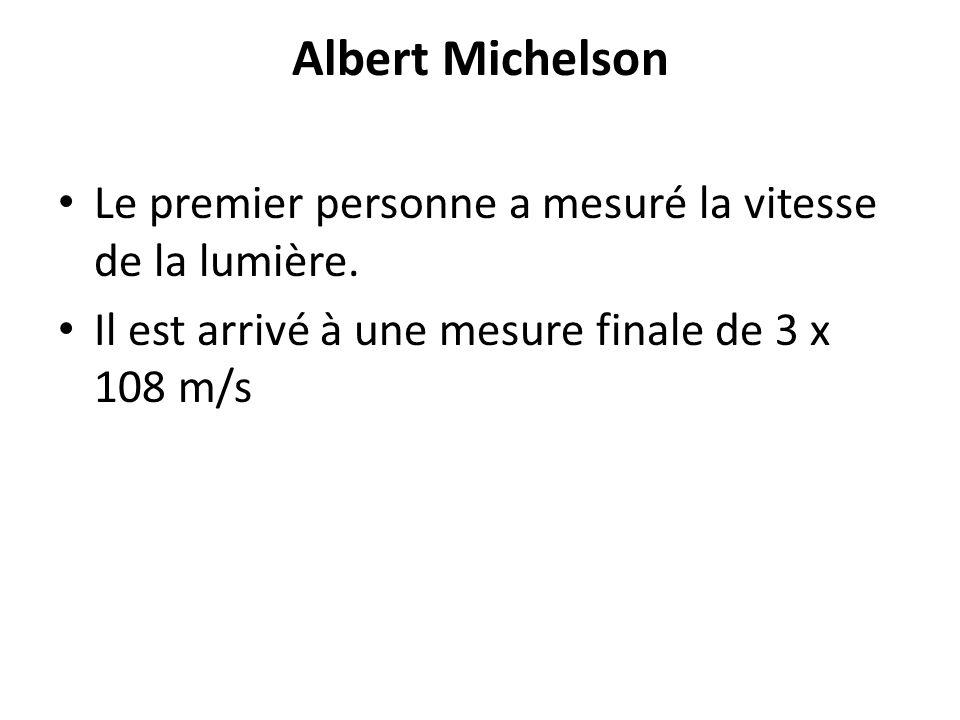 Albert Michelson Le premier personne a mesuré la vitesse de la lumière. Il est arrivé à une mesure finale de 3 x 108 m/s