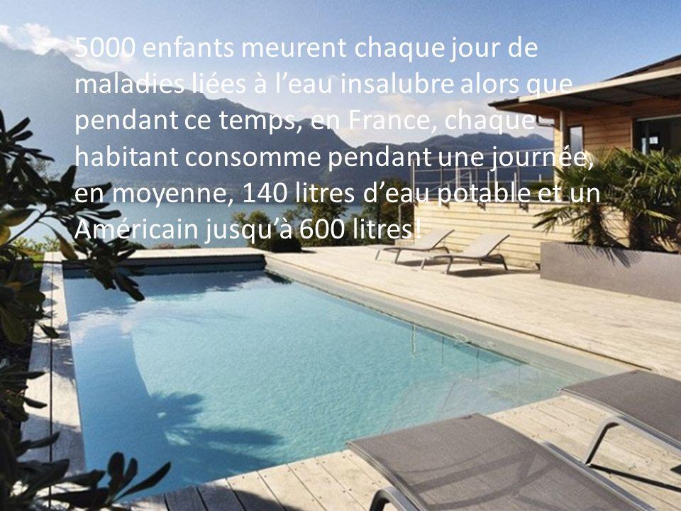 5000 enfants meurent chaque jour de maladies liées à leau insalubre alors que pendant ce temps, en France, chaque habitant consomme pendant une journé