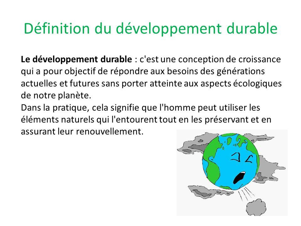 Définition du développement durable Le développement durable : c'est une conception de croissance qui a pour objectif de répondre aux besoins des géné