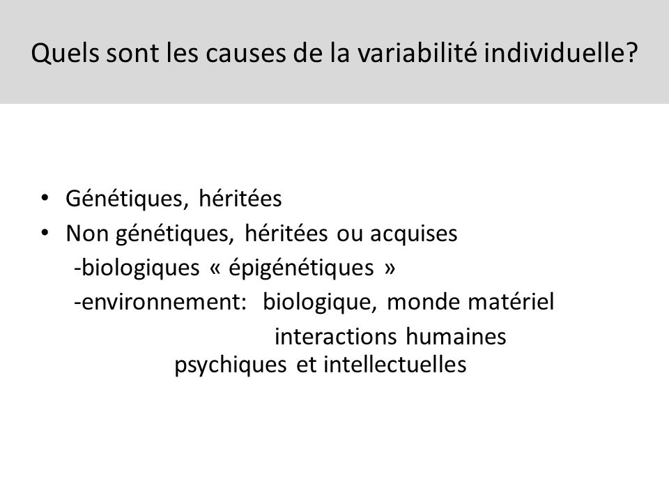 Quels sont les causes de la variabilité individuelle? Génétiques, héritées Non génétiques, héritées ou acquises -biologiques « épigénétiques » -enviro