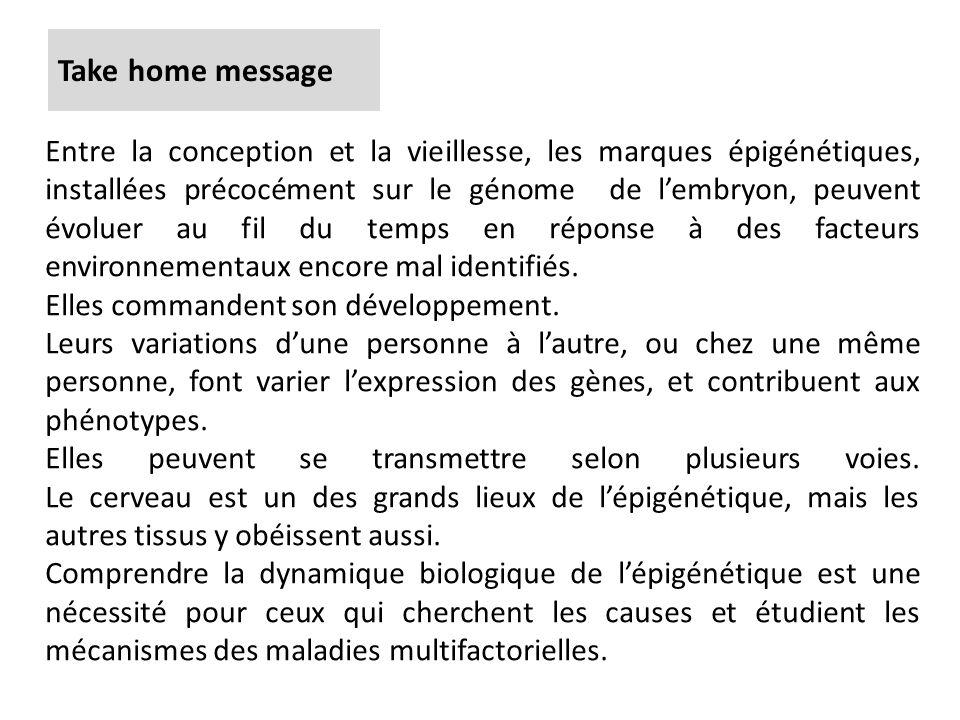 Take home message Entre la conception et la vieillesse, les marques épigénétiques, installées précocément sur le génome de lembryon, peuvent évoluer a