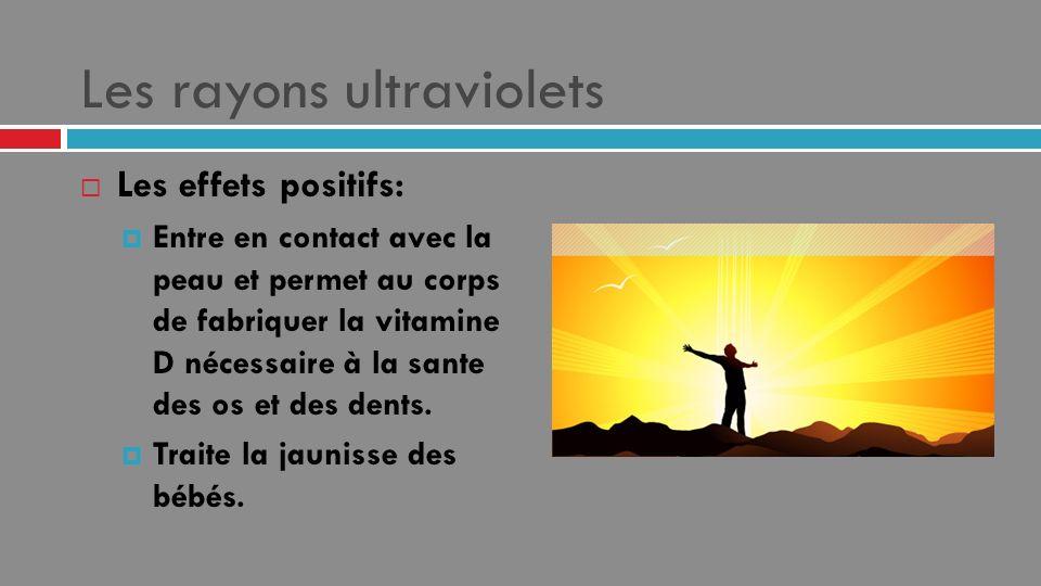 Les rayons ultraviolets Les effets positifs: Entre en contact avec la peau et permet au corps de fabriquer la vitamine D nécessaire à la sante des os