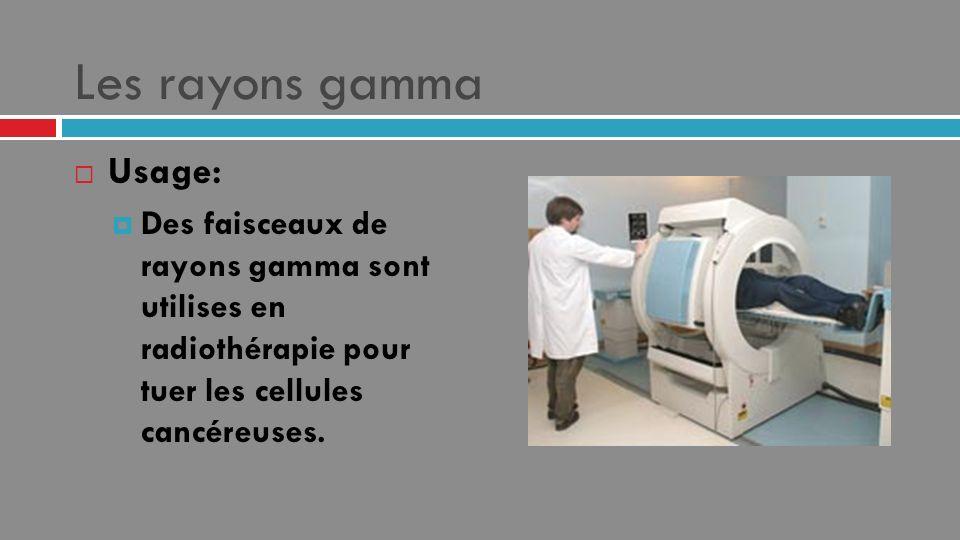 Les rayons gamma Usage: Des faisceaux de rayons gamma sont utilises en radiothérapie pour tuer les cellules cancéreuses.