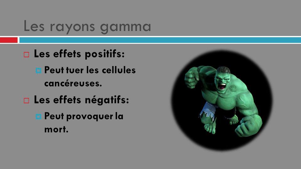 Les rayons gamma Les effets positifs: Peut tuer les cellules cancéreuses. Les effets négatifs: Peut provoquer la mort.