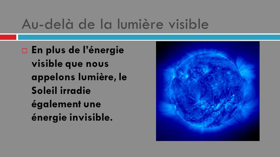 Au-delà de la lumière visible En plus de lénergie visible que nous appelons lumière, le Soleil irradie également une énergie invisible.
