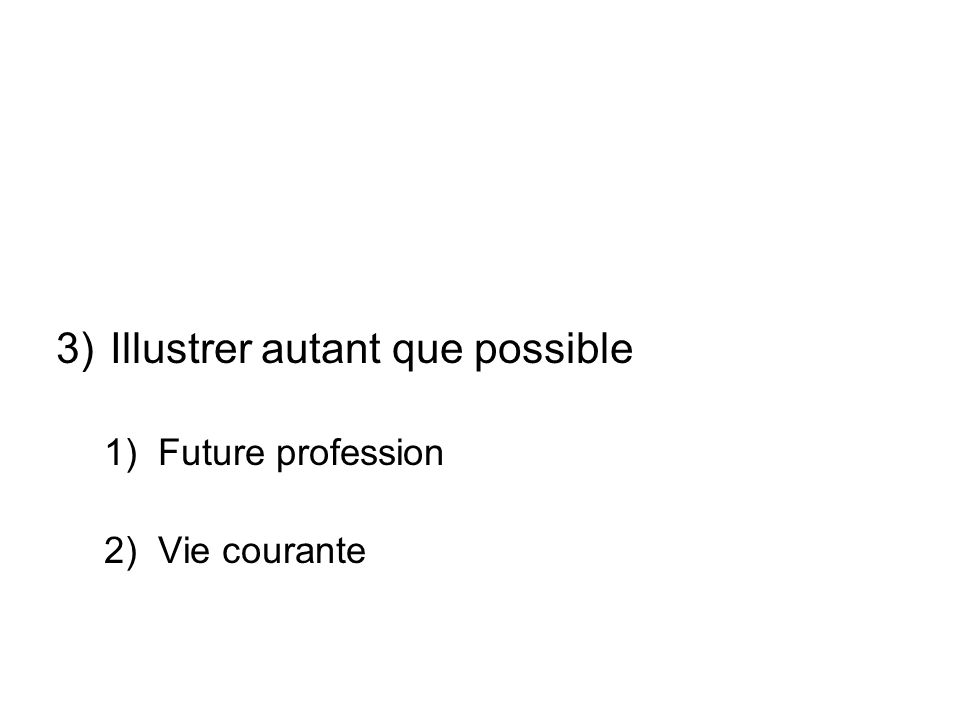 3)Illustrer autant que possible 1)Future profession 2)Vie courante