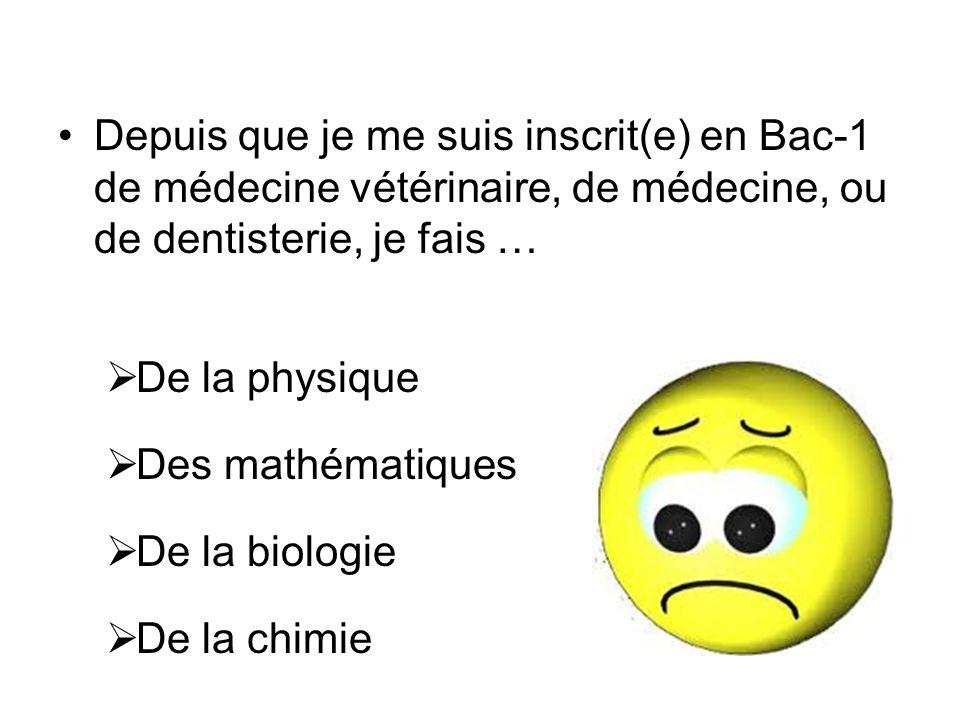 Depuis que je me suis inscrit(e) en Bac-1 de médecine vétérinaire, de médecine, ou de dentisterie, je fais … De la physique Des mathématiques De la biologie De la chimie