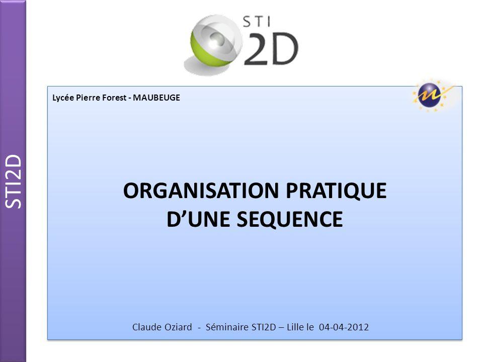 STI2D ORGANISATION PRATIQUE DUNE SEQUENCE ORGANISATION PRATIQUE DUNE SEQUENCE Lycée Pierre Forest - MAUBEUGE Claude Oziard - Séminaire STI2D – Lille l