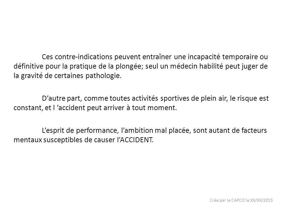 Crée par le CAPCO le XX/XX/2013 Ces contre-indications peuvent entraîner une incapacité temporaire ou définitive pour la pratique de la plongée; seul