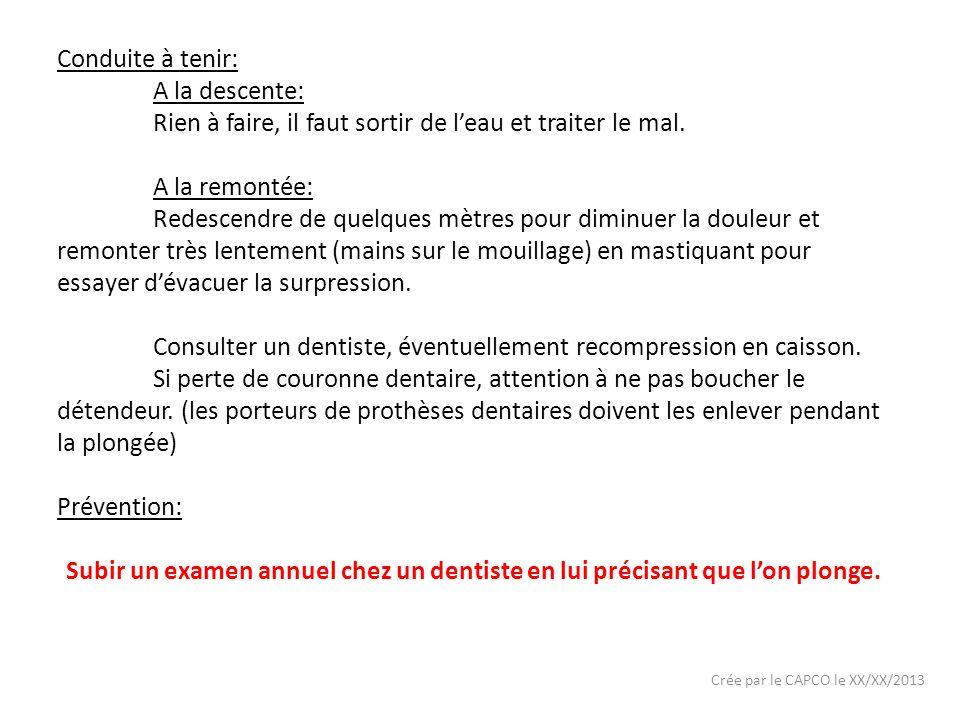 Crée par le CAPCO le XX/XX/2013 Conduite à tenir: A la descente: Rien à faire, il faut sortir de leau et traiter le mal. A la remontée: Redescendre de