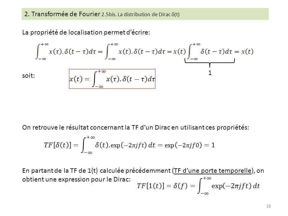 2. Transformée de Fourier 2.5bis. La distribution de Dirac (t) La propriété de localisation permet décrire: soit: On retrouve le résultat concernant l