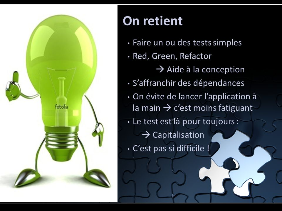 Faire un ou des tests simples Red, Green, Refactor Aide à la conception Saffranchir des dépendances On évite de lancer lapplication à la main cest moins fatiguant Le test est là pour toujours : Capitalisation Cest pas si difficile .