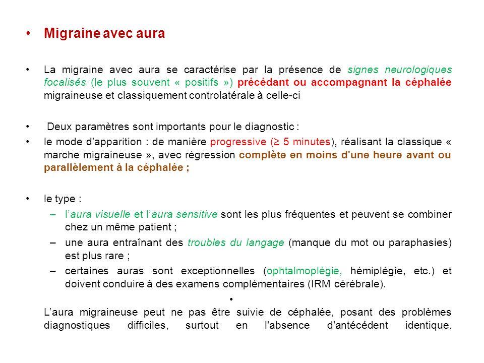 Migraine avec aura La migraine avec aura se caractérise par la présence de signes neurologiques focalisés (le plus souvent « positifs ») précédant ou accompagnant la céphalée migraineuse et classiquement controlatérale à celle-ci Deux paramètres sont importants pour le diagnostic : le mode d apparition : de manière progressive ( 5 minutes), réalisant la classique « marche migraineuse », avec régression complète en moins d une heure avant ou parallèlement à la céphalée ; le type : –laura visuelle et laura sensitive sont les plus fréquentes et peuvent se combiner chez un même patient ; –une aura entraînant des troubles du langage (manque du mot ou paraphasies) est plus rare ; –certaines auras sont exceptionnelles (ophtalmoplégie, hémiplégie, etc.) et doivent conduire à des examens complémentaires (IRM cérébrale).