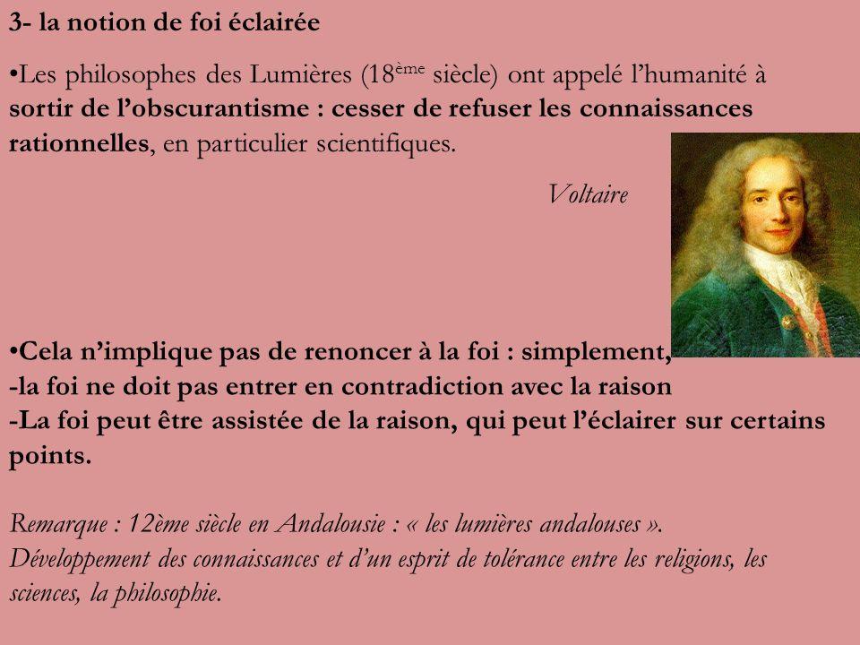 3- la notion de foi éclairée Les philosophes des Lumières (18 ème siècle) ont appelé lhumanité à sortir de lobscurantisme : cesser de refuser les connaissances rationnelles, en particulier scientifiques.
