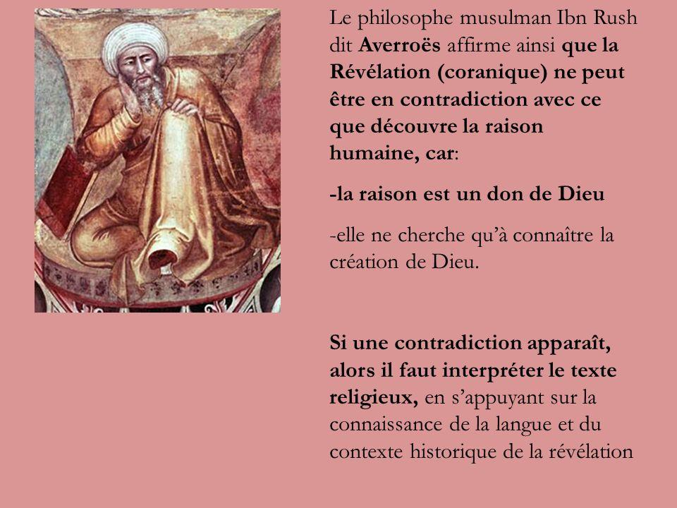 Le philosophe musulman Ibn Rush dit Averroës affirme ainsi que la Révélation (coranique) ne peut être en contradiction avec ce que découvre la raison humaine, car: -la raison est un don de Dieu -elle ne cherche quà connaître la création de Dieu.