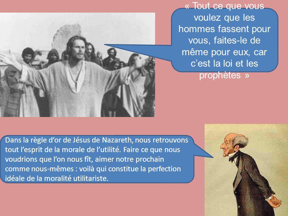 « Tout ce que vous voulez que les hommes fassent pour vous, faites-le de même pour eux, car cest la loi et les prophètes » Dans la règle dor de Jésus de Nazareth, nous retrouvons tout lesprit de la morale de lutilité.