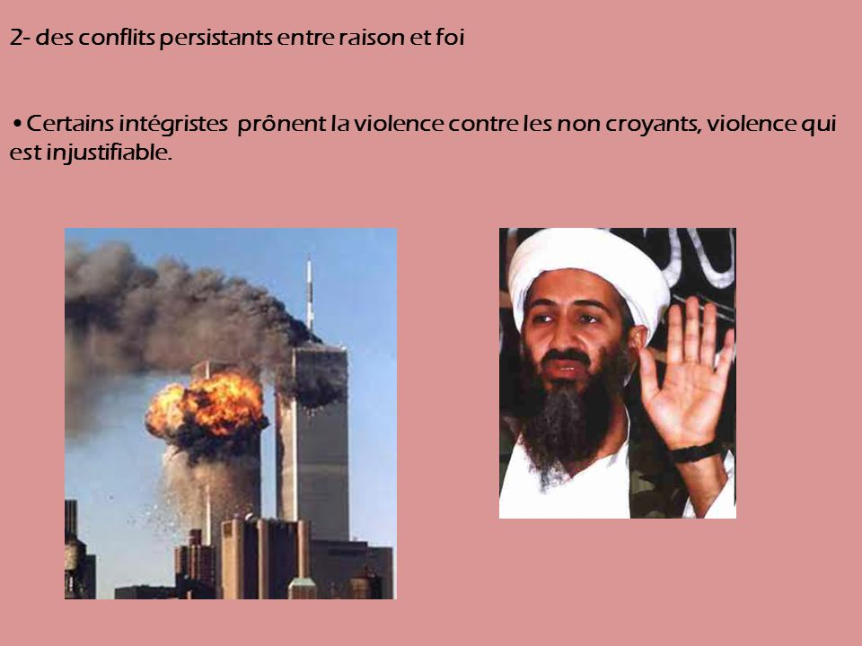 2- des conflits persistants entre raison et foi Certains intégristes prônent la violence contre les non croyants, violence qui est injustifiable.
