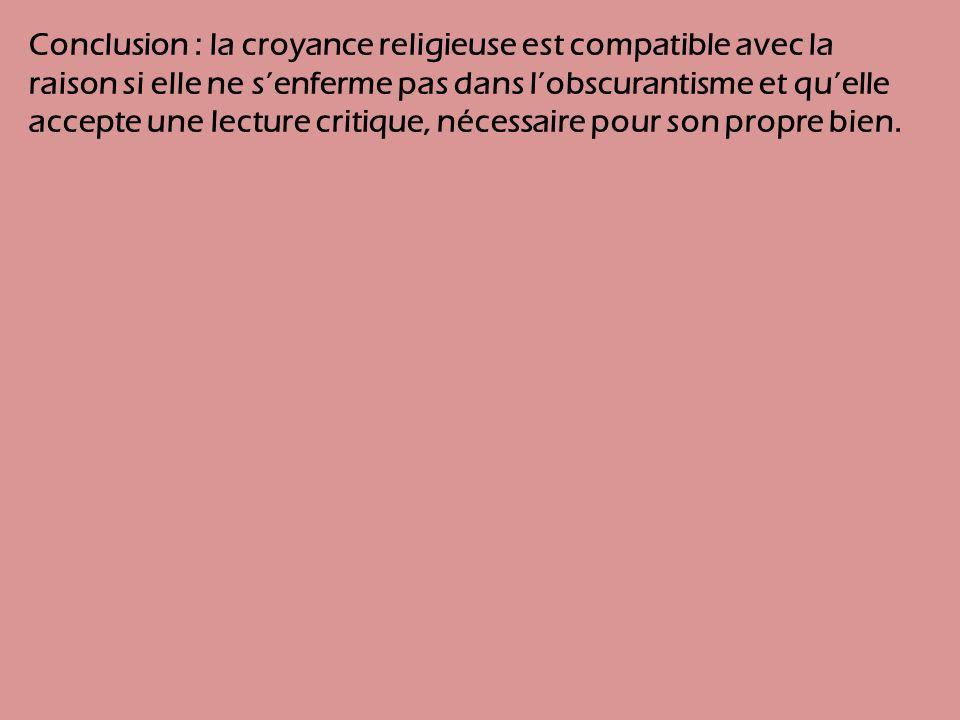 Conclusion : la croyance religieuse est compatible avec la raison si elle ne senferme pas dans lobscurantisme et quelle accepte une lecture critique, nécessaire pour son propre bien.