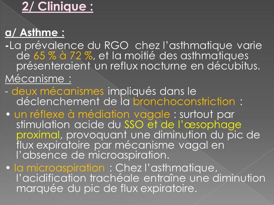 2/ Clinique : a/ Asthme : - La prévalence du RGO chez lasthmatique varie de 65 % à 72 %, et la moitié des asthmatiques présenteraient un reflux noctur