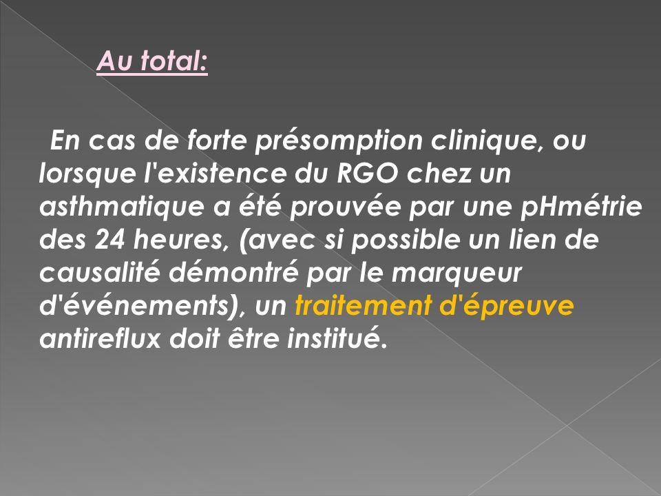 Au total: En cas de forte présomption clinique, ou lorsque l'existence du RGO chez un asthmatique a été prouvée par une pHmétrie des 24 heures, (avec