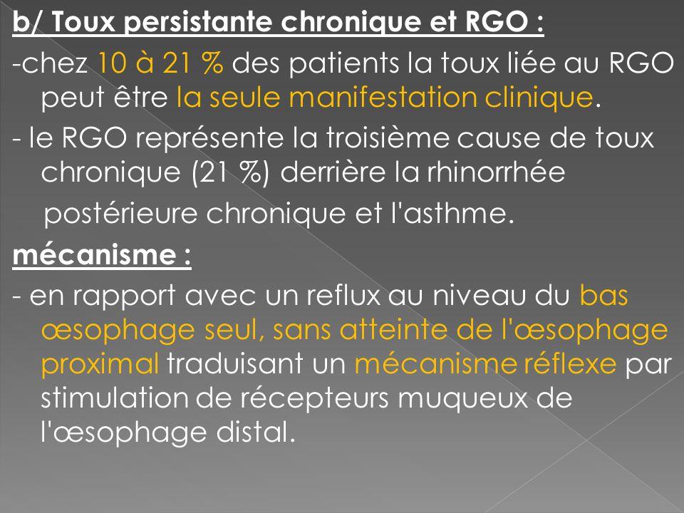 b/ Toux persistante chronique et RGO : -chez 10 à 21 % des patients la toux liée au RGO peut être la seule manifestation clinique. - le RGO représente