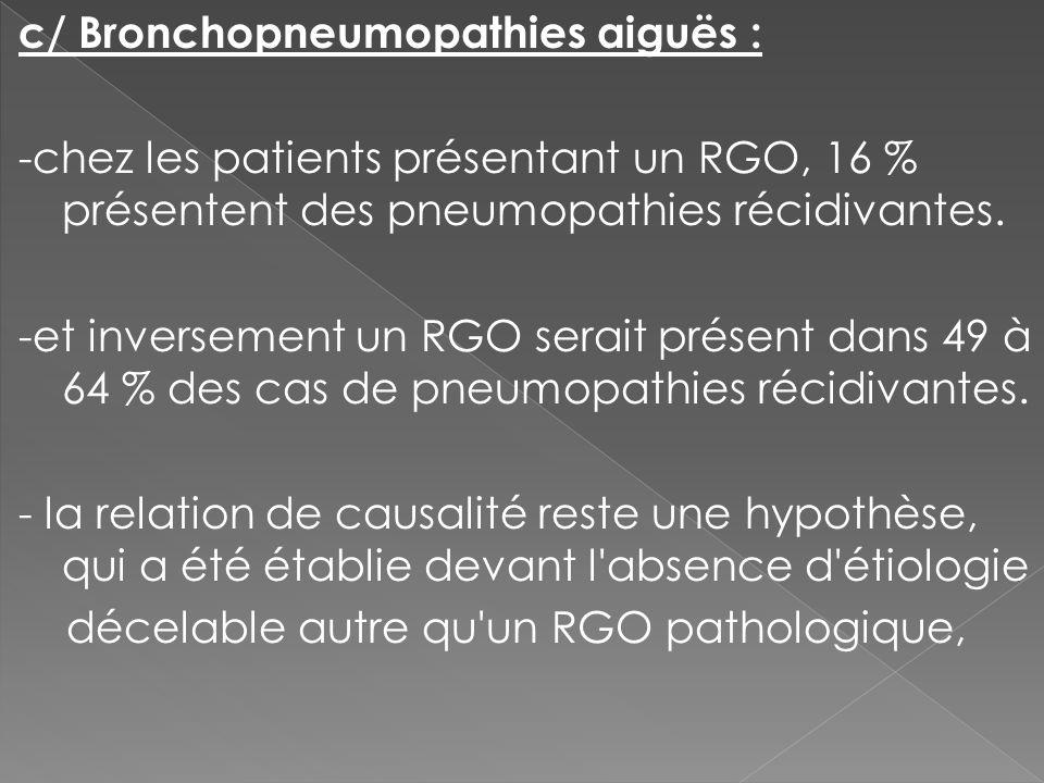 c/ Bronchopneumopathies aiguës : -chez les patients présentant un RGO, 16 % présentent des pneumopathies récidivantes. -et inversement un RGO serait p