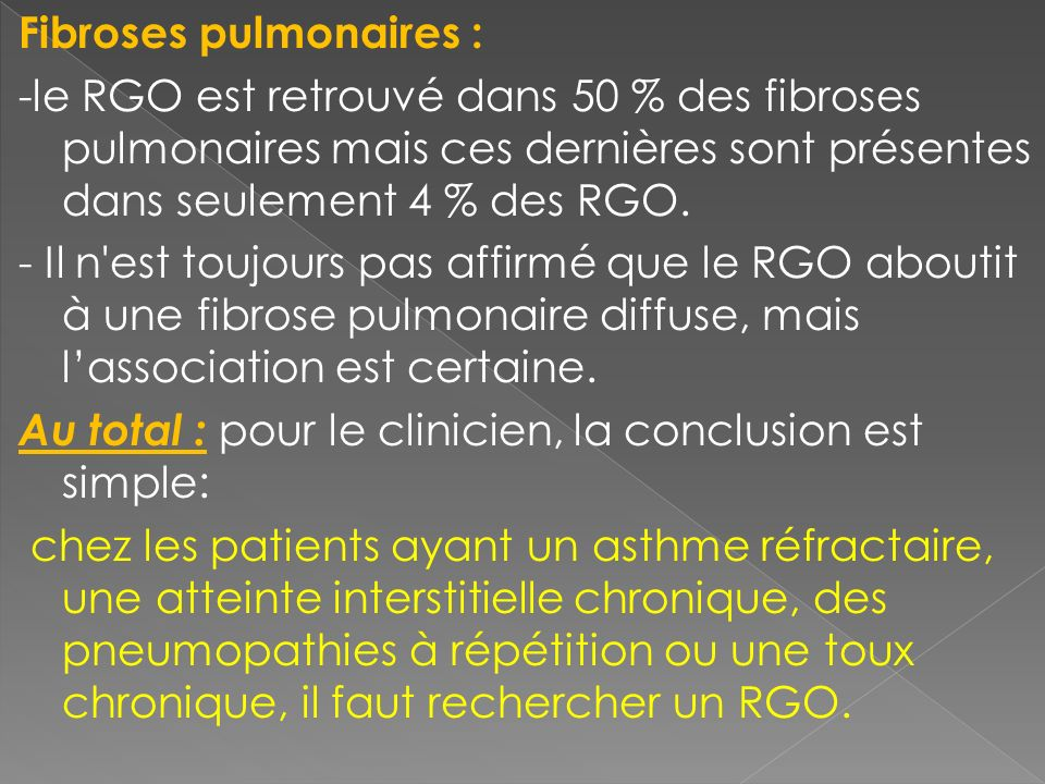 Fibroses pulmonaires : -le RGO est retrouvé dans 50 % des fibroses pulmonaires mais ces dernières sont présentes dans seulement 4 % des RGO. - Il n'es