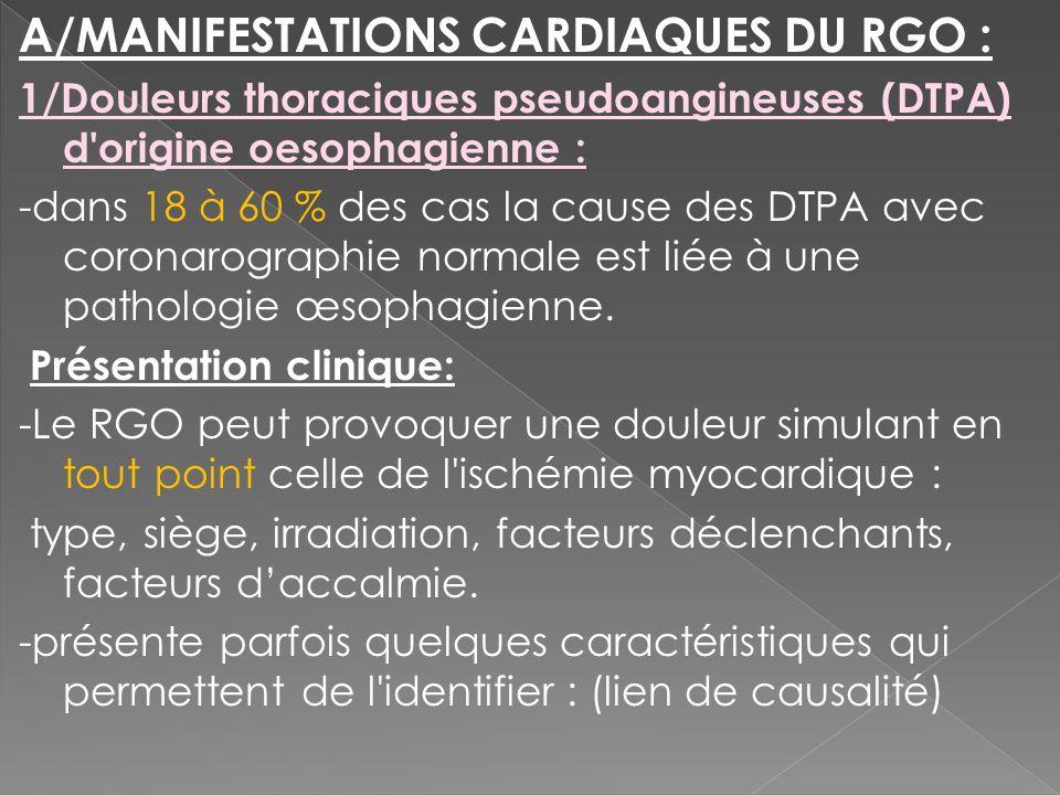A/MANIFESTATIONS CARDIAQUES DU RGO : 1/Douleurs thoraciques pseudoangineuses (DTPA) d'origine oesophagienne : -dans 18 à 60 % des cas la cause des DTP