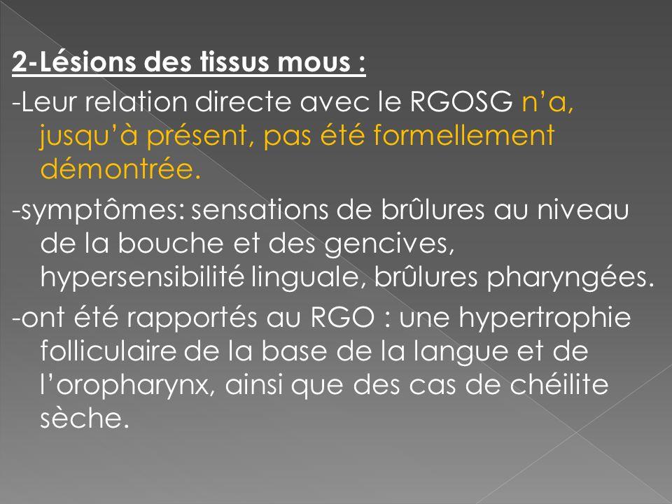 2-Lésions des tissus mous : -Leur relation directe avec le RGOSG na, jusquà présent, pas été formellement démontrée. -symptômes: sensations de brûlure