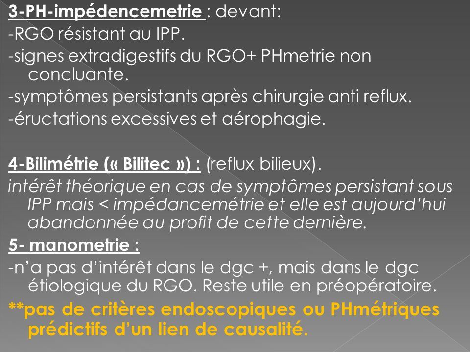 3-PH-impédencemetrie : devant: -RGO résistant au IPP. -signes extradigestifs du RGO+ PHmetrie non concluante. -symptômes persistants après chirurgie a