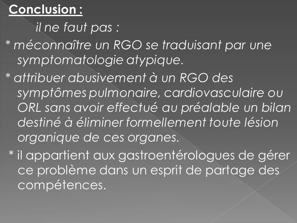 Conclusion : il ne faut pas : * méconnaître un RGO se traduisant par une symptomatologie atypique. * attribuer abusivement à un RGO des symptômes pulm