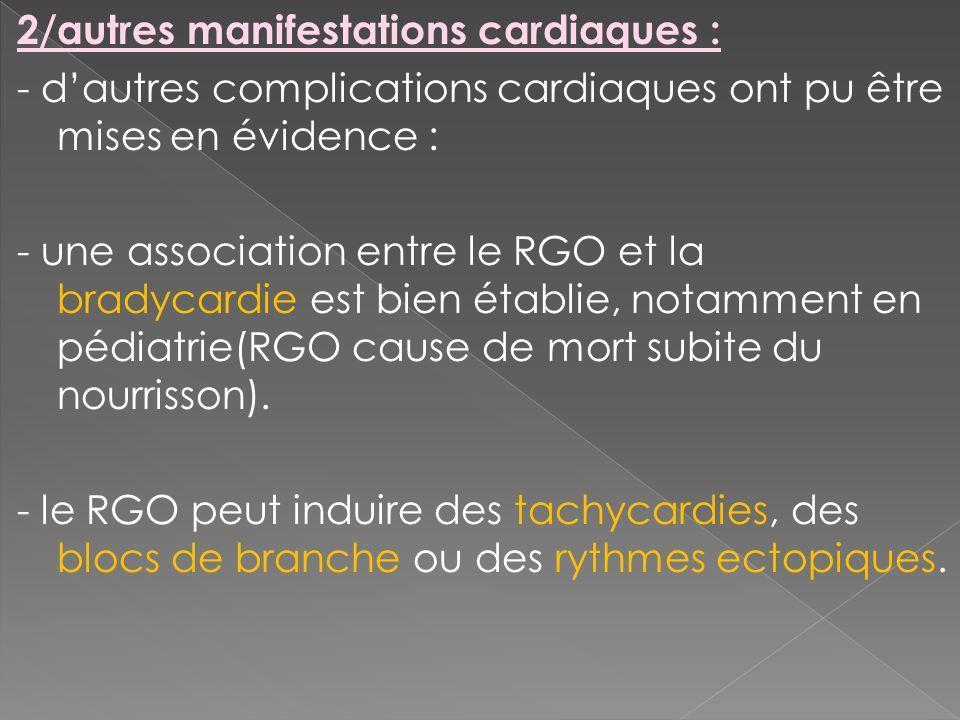 2/autres manifestations cardiaques : - dautres complications cardiaques ont pu être mises en évidence : - une association entre le RGO et la bradycard