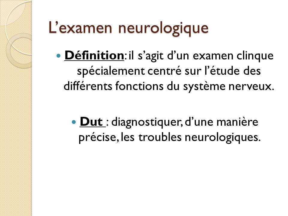 Lexamen neurologique Définition: il sagit dun examen clinque spécialement centré sur létude des différents fonctions du système nerveux. Dut : diagnos