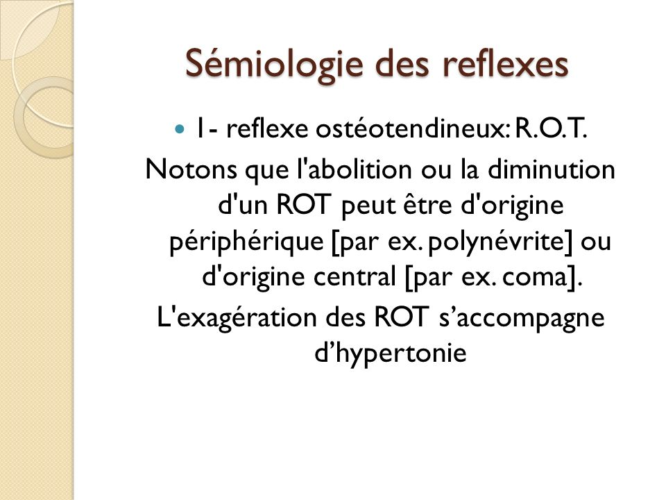 Sémiologie des reflexes 1- reflexe ostéotendineux: R.O.T. Notons que l'abolition ou la diminution d'un ROT peut être d'origine périphérique [par ex. p