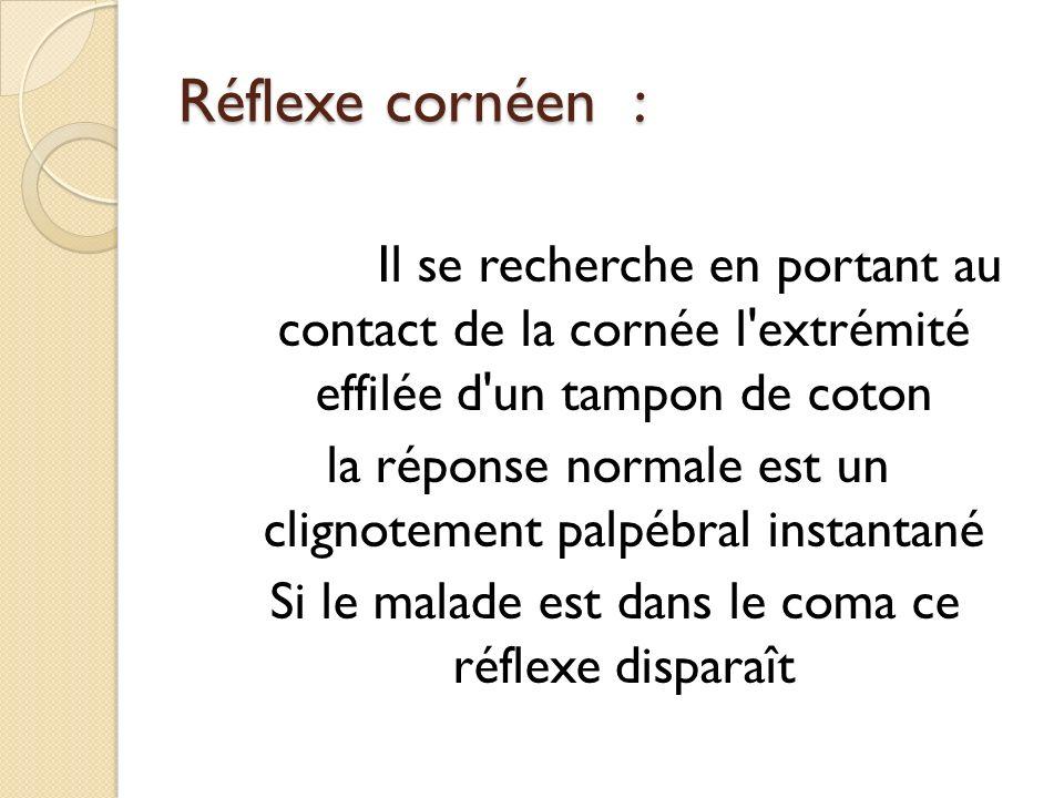 Réflexe cornéen : Il se recherche en portant au contact de la cornée l'extrémité effilée d'un tampon de coton la réponse normale est un clignotement p