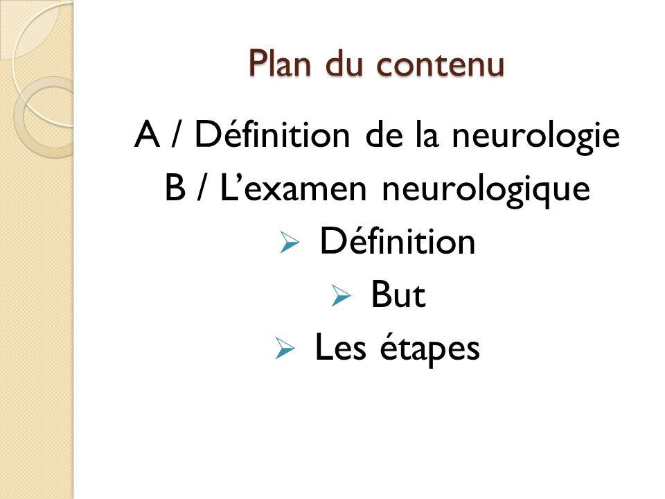 Plan du contenu A / Définition de la neurologie B / Lexamen neurologique Définition But Les étapes