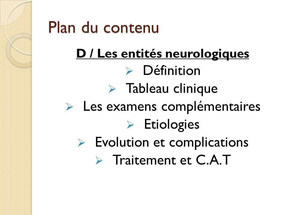 Plan du contenu D / Les entités neurologiques Définition Tableau clinique Les examens complémentaires Etiologies Evolution et complications Traitement