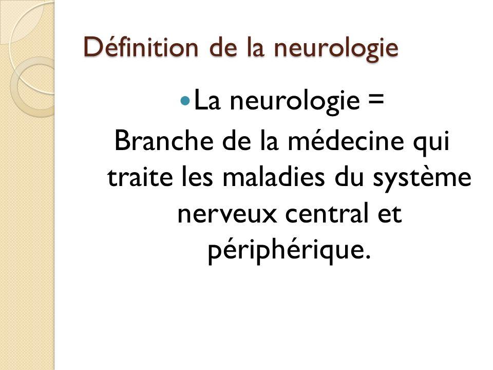 Définition de la neurologie La neurologie = Branche de la médecine qui traite les maladies du système nerveux central et périphérique.