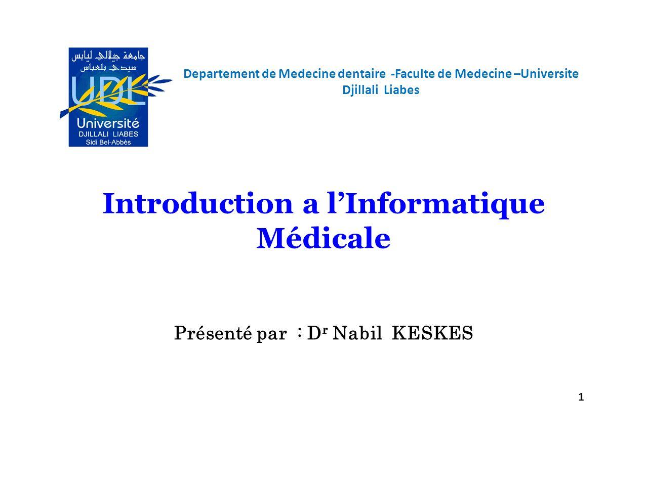 Departement de Medecine dentaire -Faculte de Medecine –Universite Djillali Liabes 1 Introduction a lInformatique Médicale Présenté par : D r Nabil KES