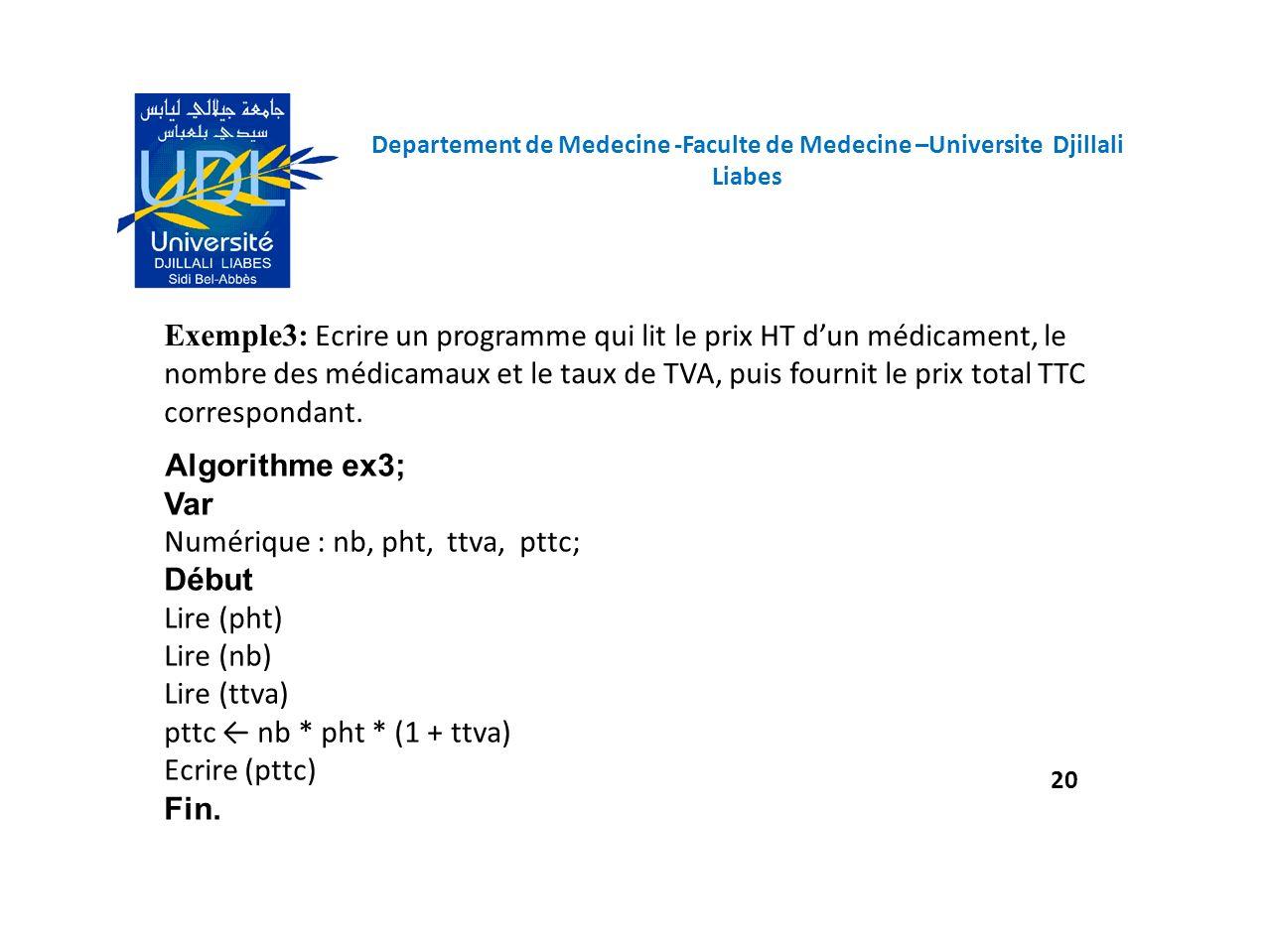 Algorithme ex3; Var Numérique : nb, pht, ttva, pttc; Début Lire (pht) Lire (nb) Lire (ttva) pttc nb * pht * (1 + ttva) Ecrire (pttc) Fin. Exemple3: Ec