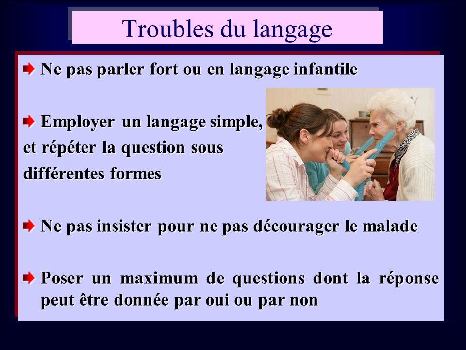 Troubles du langage Ne pas parler fort ou en langage infantile Employer un langage simple, et répéter la question sous différentes formes Ne pas insis