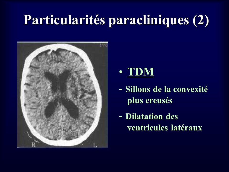 Particularités paracliniques (2) TDMTDM - Sillons de la convexité plus creusés - Dilatation des ventricules latéraux