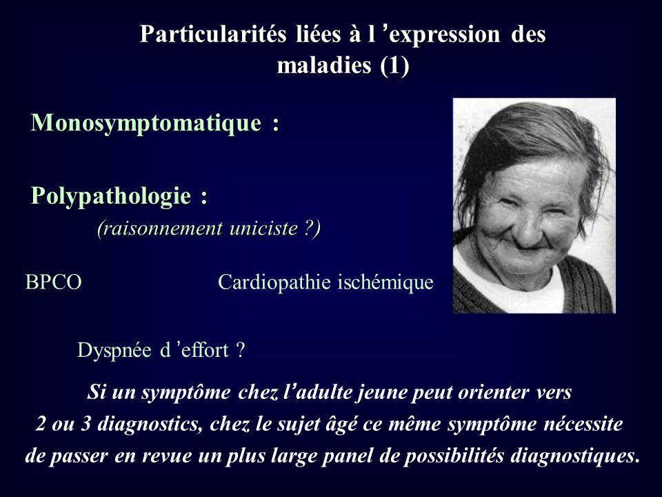 Particularités liées à l expression des maladies (1) Monosymptomatique : Polypathologie : (raisonnement uniciste ?) BPCOCardiopathie ischémique Dyspné